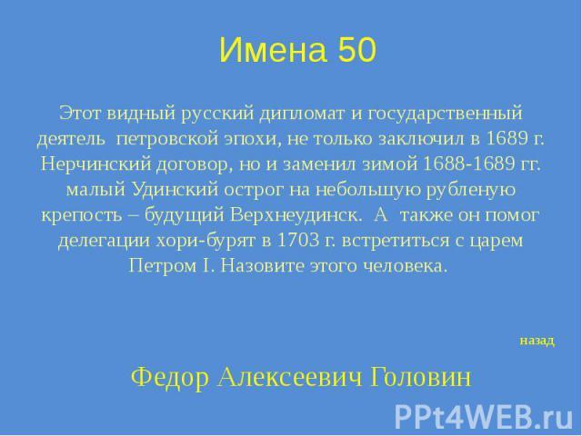 Имена 50 Этот видный русский дипломат и государственный деятель петровской эпохи, не только заключил в 1689 г. Нерчинский договор, но и заменил зимой 1688-1689 гг. малый Удинский острог на небольшую рубленую крепость – будущий Верхнеудинск. А также …