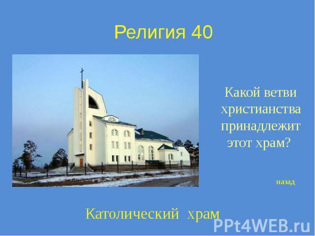 Религия 40 Какой ветви христианства принадлежит этот храм?