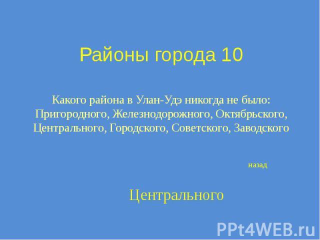 Районы города 10 Какого района в Улан-Удэ никогда не было: Пригородного, Железнодорожного, Октябрьского, Центрального, Городского, Советского, Заводского