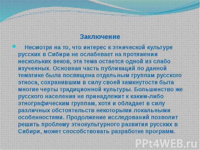 Заключение Несмотря на то, что интерес к этнической культуре русских в Сибири не ослабевает на протяжении нескольких веков, эта тема остается одной из слабо изученных. Основная часть публикаций по данной тематике была посвящена отдельным группам рус…