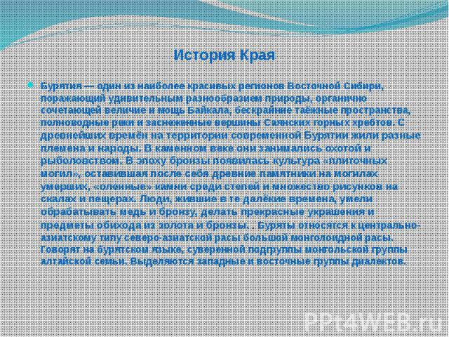 История Края Бурятия— один из наиболее красивых регионов Восточной Сибири, поражающий удивительным разнообразием природы, органично сочетающей величие и мощь Байкала, бескрайние таёжные пространства, полноводные реки и заснеженные вершины Саян…