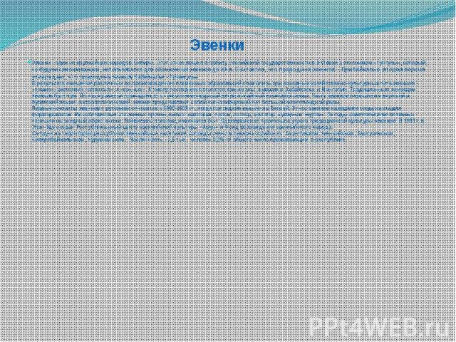 Эвенки Эвенки - один из крупнейших народов Сибири. Этот этнос вошел в орбиту Российской государственности в XVI веке с этнонимом «тунгусы», который, не будучи самоназванием, использовался для обозначения эвенков до XX в. Считается, что прароди…
