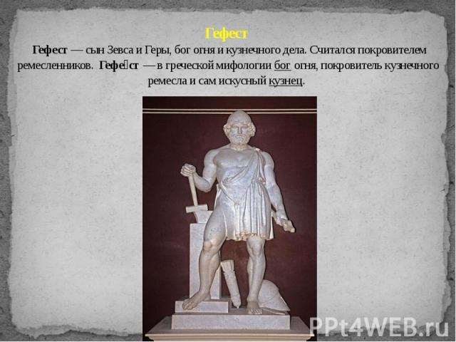 Гефест Гефест — сын Зевса и Геры, бог огня и кузнечного дела. Считался покровителем ремесленников. Гефе ст — в греческой мифологии бог огня, покровитель кузнечного ремесла и сам искусный кузнец.