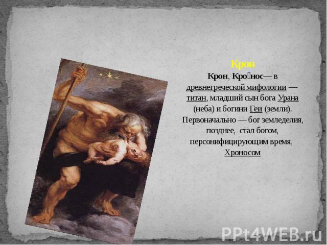 Крон Крон, Кро нос— в древнегреческой мифологии — титан, младший сын бога Урана (неба) и богини Геи (земли). Первоначально — бог земледелия, позднее, стал богом, персонифицирующим время, Хроносом