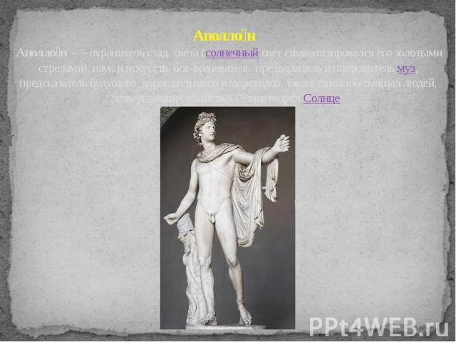 Аполло н Аполло н -— охранитель стад, света (солнечный свет символизировался его золотыми стрелами), наук и искусств, бог-врачеватель, предводитель и покровитель муз, предсказатель будущего, дорог, путников и мореходов, также Аполлон очищал людей, с…