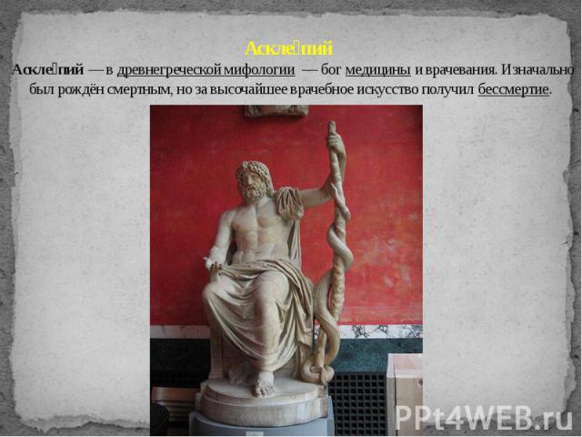 Аскле пий Аскле пий — в древнегреческой мифологии — бог медицины и врачевания. Изначально был рождён смертным, но за высочайшее врачебное искусство получил бессмертие.