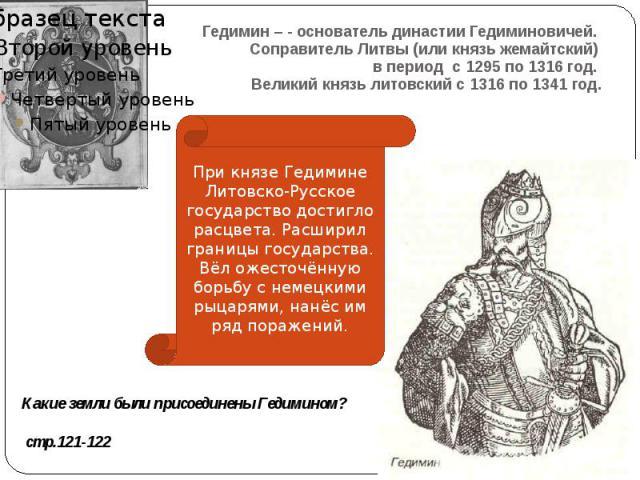 Гедимин – - основатель династии Гедиминовичей. Соправитель Литвы (или князь жемайтский) в период с 1295 по 1316 год. Великий князь литовский с 1316 по 1341 год.