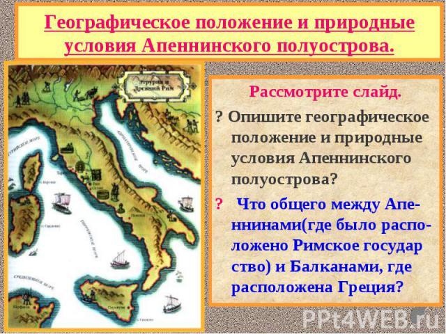 Рассмотрите слайд. Рассмотрите слайд. ? Опишите географическое положение и природные условия Апеннинского полуострова? ? Что общего между Апе-ннинами(где было распо- ложено Римское государ ство) и Балканами, где расположена Греция?