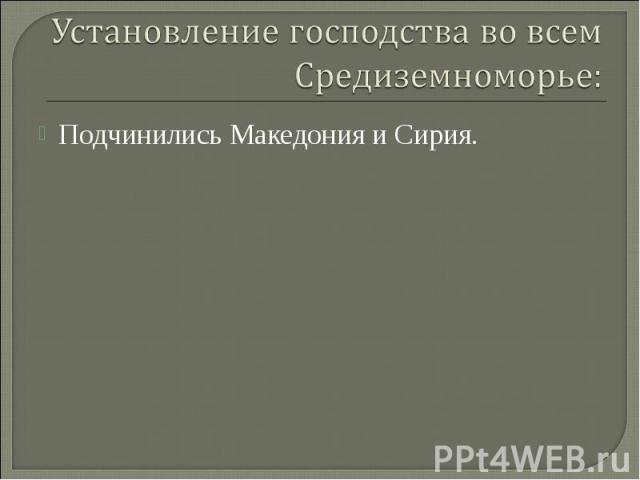 Подчинились Македония и Сирия. Подчинились Македония и Сирия.
