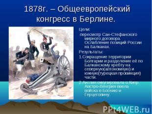 Цели: Цели: пересмотр Сан-Стефанского мирного договора. Ослабление позиций Росси