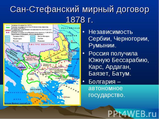 Независимость Сербии, Черногории, Румынии. Независимость Сербии, Черногории, Румынии. Россия получила Южную Бессарабию, Карс, Ардаган, Баязет, Батум. Болгария – автономное государство.