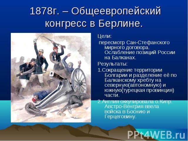 Цели: Цели: пересмотр Сан-Стефанского мирного договора. Ослабление позиций России на Балканах. Результаты: 1.Сокращение территории Болгарии и разделение её по Балканскому хребту на северную(автономную) и южную(турецкая провинция) части. 2.Англия окк…