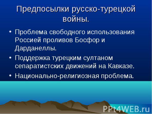 Проблема свободного использования Россией проливов Босфор и Дарданеллы. Проблема свободного использования Россией проливов Босфор и Дарданеллы. Поддержка турецким султаном сепаратистских движений на Кавказе. Национально-религиозная проблема.