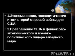 1.Экономические, геополитические итоги второй мировой войны для США. 2.Превращен