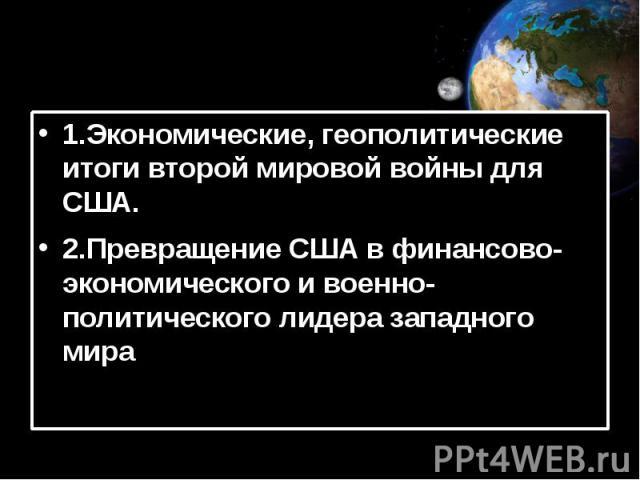 1.Экономические, геополитические итоги второй мировой войны для США. 2.Превращение США в финансово-экономического и военно-политического лидера западного мира