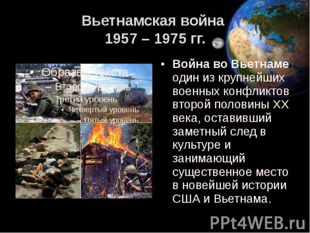 Вьетнамская война 1957 – 1975 гг. Война во Вьетнаме один из крупнейших военных конфликтов второй половины XX века, оставивший заметный след в культуре и занимающий существенное место в новейшей истории США и Вьетнама.