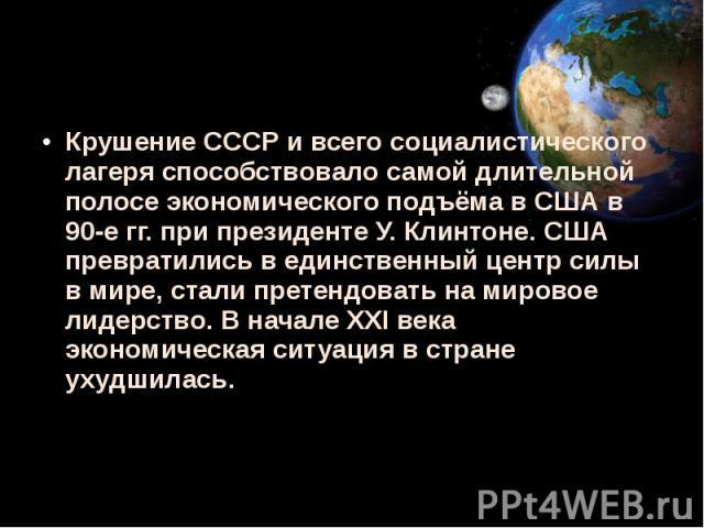 Крушение СССР и всего социалистического лагеря способствовало самой длительной полосе экономического подъёма в США в 90-е гг. при президенте У. Клинтоне. США превратились в единственный центр силы в мире, стали претендовать на мировое лидерство. В н…