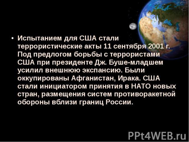 Испытанием для США стали террористические акты 11 сентября 2001 г. Под предлогом борьбы с террористами США при президенте Дж. Буше-младшем усилил внешнюю экспансию. Были оккупированы Афганистан, Ирака. США стали инициатором принятия в НАТО новых стр…