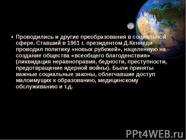 Проводились и другие преобразования в социальной сфере. Ставший в 1961 г. президентом Д.Кеннеди проводил политику «новых рубежей», нацеленную на создание общества «всеобщего благоденствия» (ликвидация неравноправия, бедности, преступности, предотвра…