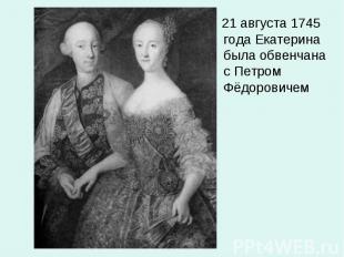 21 августа 1745 года Екатерина была обвенчана с Петром Фёдоровичем 21 августа 17