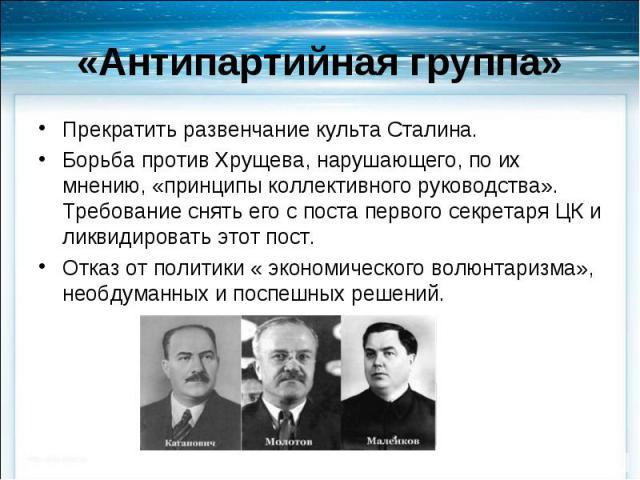 Прекратить развенчание культа Сталина. Прекратить развенчание культа Сталина. Борьба против Хрущева, нарушающего, по их мнению, «принципы коллективного руководства». Требование снять его с поста первого секретаря ЦК и ликвидировать этот пост. Отказ …