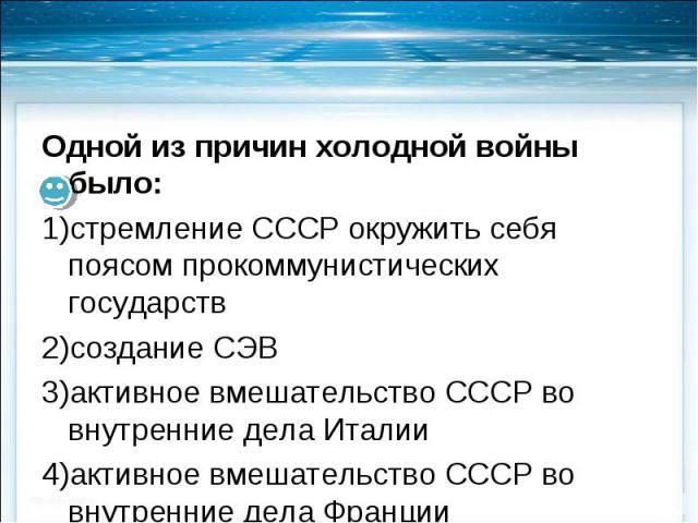 Одной из причин холодной войны было: Одной из причин холодной войны было: стремление СССР окружить себя поясом прокоммунистических государств создание СЭВ активное вмешательство СССР во внутренние дела Италии активное вмешательство СССР во внутренни…