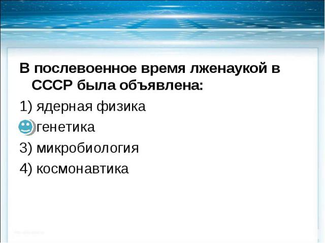 В послевоенное время лженаукой в СССР была объявлена: В послевоенное время лженаукой в СССР была объявлена: 1) ядерная физика 2) генетика 3) микробиология 4) космонавтика