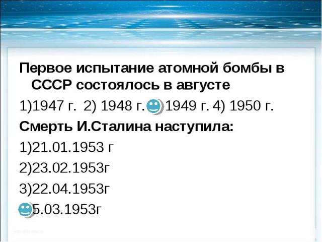 Первое испытание атомной бомбы в СССР состоялось в августе Первое испытание атомной бомбы в СССР состоялось в августе 1947 г. 2) 1948 г. 3) 1949 г. 4) 1950 г. Смерть И.Сталина наступила: 21.01.1953 г 23.02.1953г 22.04.1953г 5.03.1953г