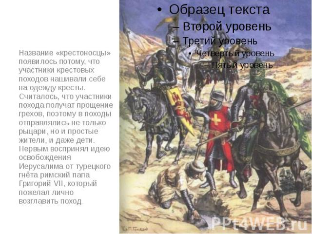 Название «крестоносцы» появилось потому, что участники крестовых походов нашивали себе на одежду кресты. Считалось, что участники похода получат прощение грехов, поэтому в походы отправлялись не только рыцари, но и простые жители, и даже дети. Первы…