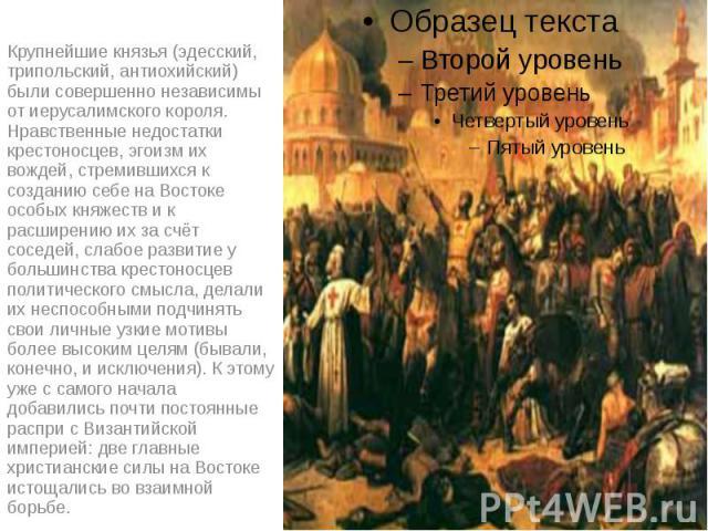 Крупнейшие князья (эдесский, трипольский, антиохийский) были совершенно независимы от иерусалимского короля. Нравственные недостатки крестоносцев, эгоизм их вождей, стремившихся к созданию себе на Востоке особых княжеств и к расширению их за счёт со…