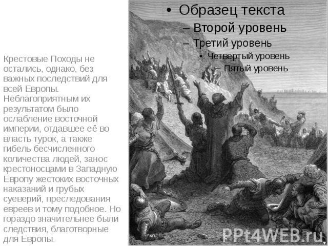 Крестовые Походы не остались, однако, без важных последствий для всей Европы. Неблагоприятным их результатом было ослабление восточной империи, отдавшее её во власть турок, а также гибель бесчисленного количества людей, занос крестоносцами в Западну…