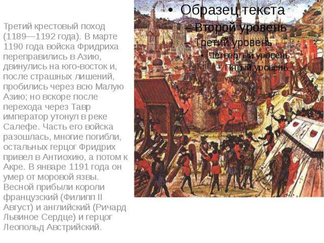 Третий крестовый поход (1189—1192 года). В марте 1190 года войска Фридриха переправились в Азию, двинулись на юго-восток и, после страшных лишений, пробились через всю Малую Азию; но вскоре после перехода через Тавр император утонул в реке Салефе. Ч…