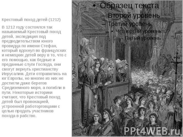 Крестовый поход детей (1212) В 1212 году состоялся так называемый Крестовый поход детей, экспедиция под предводительством юного провидца по имени Стефан, который вдохнул во французских и немецких детей веру в то, что с его помощью, как бедные и пред…