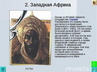 2. Западная Африка Позже, в XV веке, окрепло государство Сонгай. Расширение его