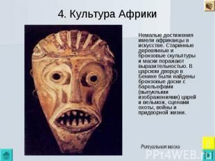 4. Культура Африки Немалые достижения имели африканцы в искусстве. Старинные дер