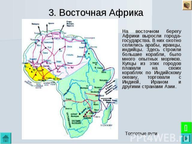 3. Восточная Африка На восточном берегу Африки выросли города-государства. В них охотно селились арабы, иранцы, индийцы. Здесь строили большие корабли, было много опытных моряков. Купцы из этих городов плавали на своих кораблях по Индийскому океану,…