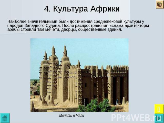 4. Культура Африки Наиболее значительными были достижения средневековой культуры у народов Западного Судана. После распространения ислама архитекторы-арабы строили там мечети, дворцы, общественные здания.