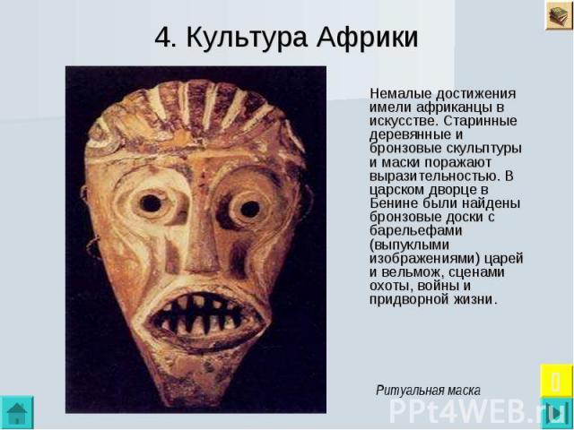 4. Культура Африки Немалые достижения имели африканцы в искусстве. Старинные деревянные и бронзовые скульптуры и маски поражают выразительностью. В царском дворце в Бенине были найдены бронзовые доски с барельефами (выпуклыми изображениями) царей и …