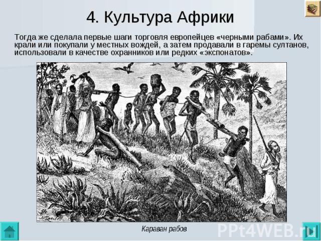 4. Культура Африки Тогда же сделала первые шаги торговля европейцев «черными рабами». Их крали или покупали у местных вождей, а затем продавали в гаремы султанов, использовали в качестве охранников или редких «экспонатов».