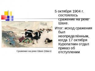 5 октября 1904 г. состоялось сражение на реке Шахе. 5 октября 1904 г. состоялось