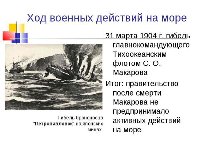 31 марта 1904 г. гибель главнокомандующего Тихоокеанским флотом С. О. Макарова 31 марта 1904 г. гибель главнокомандующего Тихоокеанским флотом С. О. Макарова Итог: правительство после смерти Макарова не предпринимало активных действий на море