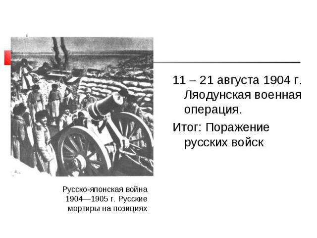 11 – 21 августа 1904 г. Ляодунская военная операция. 11 – 21 августа 1904 г. Ляодунская военная операция. Итог: Поражение русских войск