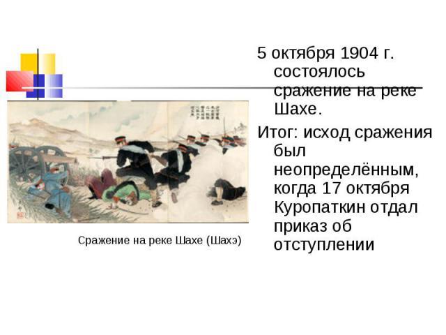 5 октября 1904 г. состоялось сражение на реке Шахе. 5 октября 1904 г. состоялось сражение на реке Шахе. Итог: исход сражения был неопределённым, когда 17 октября Куропаткин отдал приказ об отступлении