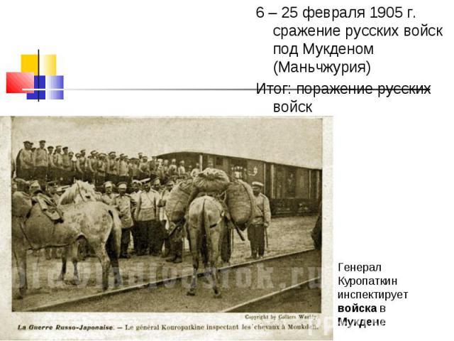 6 – 25 февраля 1905 г. сражение русских войск под Мукденом (Маньчжурия) 6 – 25 февраля 1905 г. сражение русских войск под Мукденом (Маньчжурия) Итог: поражение русских войск