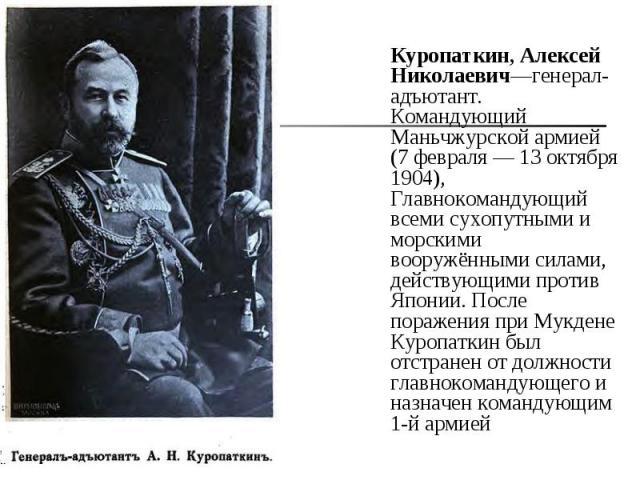 Куропаткин, Алексей Николаевич—генерал-адъютант. Командующий Маньчжурской армией (7 февраля— 13 октября 1904), Главнокомандующий всеми сухопутными и морскими вооружёнными силами, действующими против Японии. После поражения при Мукдене Куропатк…