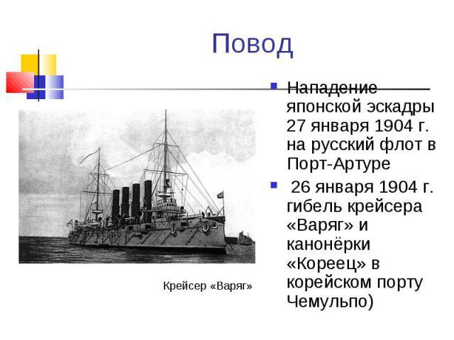 Нападение японской эскадры 27 января 1904 г. на русский флот в Порт-Артуре Нападение японской эскадры 27 января 1904 г. на русский флот в Порт-Артуре 26 января 1904 г. гибель крейсера «Варяг» и канонёрки «Кореец» в корейском порту Чемульпо)