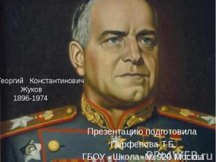 Георгий Константинович Жуков 1896-1974 Презентацию подготовила Парфенова Т.Б. ГБ