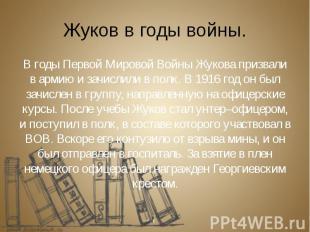 Жуков в годы войны. В годы Первой Мировой Войны Жукова призвали в армию и зачисл