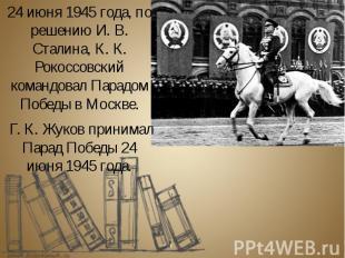 24 июня 1945 года, по решению И. В. Сталина, К. К. Рокоссовский командовал Парад
