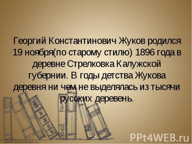 Георгий Константинович Жуков родился 19 ноября(по старому стилю) 1896 года в деревне Стрелковка Калужской губернии. В годы детства Жукова деревня ни чем не выделялась из тысячи русских деревень.